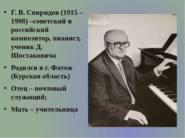 Г. В. Свиридов (1915 – 1998) –советский и российский композитор, пианист, уч...