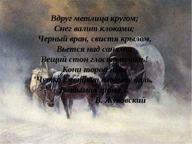 Вдруг метлица кругом; Снег валит клоками; Черный вран, свистя крылом, Вьется...