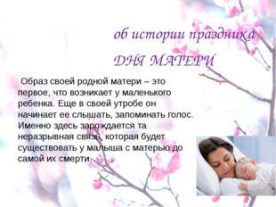 об истории праздника ДНЯ МАТЕРИ Образ своей родной матери – это первое, что в