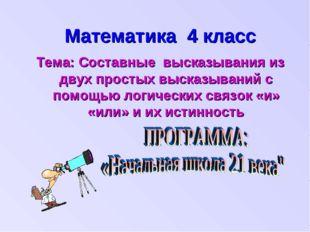 Математика 4 класс Тема: Составные высказывания из двух простых высказываний