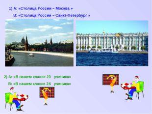1) А: «Столица России – Москва » В: «Столица России – Санкт-Петербург » 2) А: