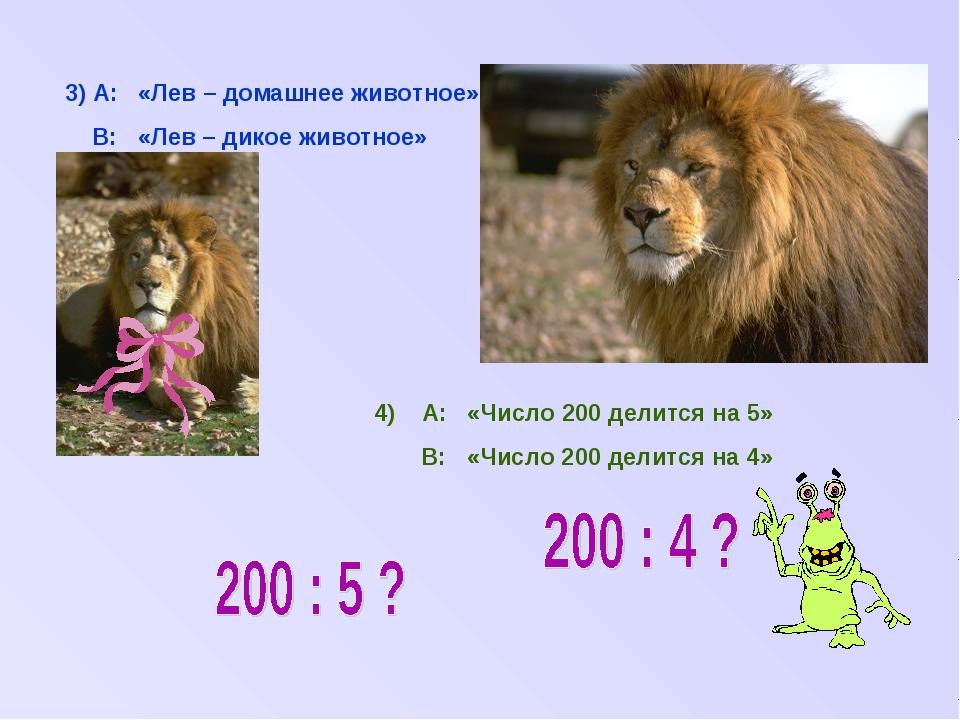 3) А: «Лев – домашнее животное» В: «Лев – дикое животное» 4) А: «Число 200 де...