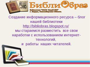 Создание информационного ресурса – блог нашей библиотеки http://bibliobras.b