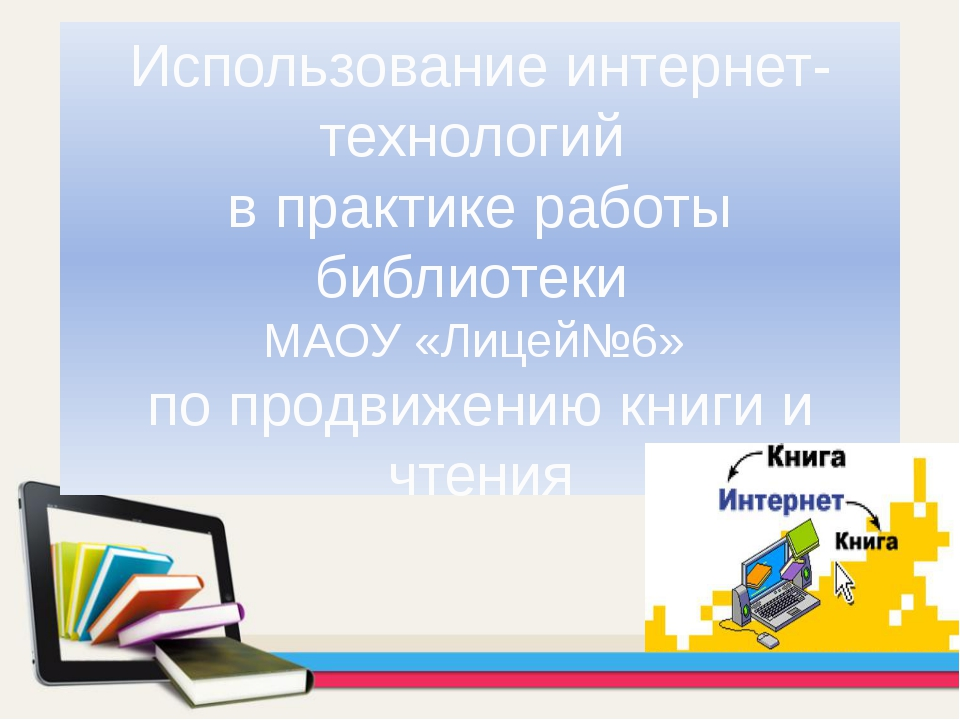 Использование интернет-технологий в практике работы библиотеки МАОУ «Лицей№6»...