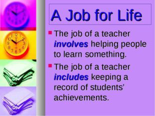 A Job for Life The job of a teacher involves helping people to learn somethin