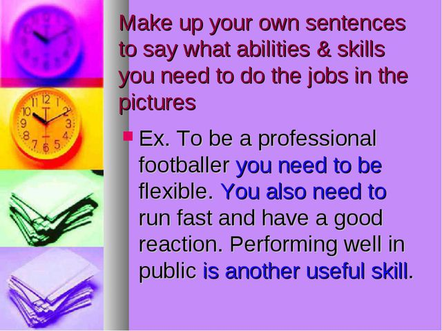 Make up your own sentences to say what abilities & skills you need to do the...