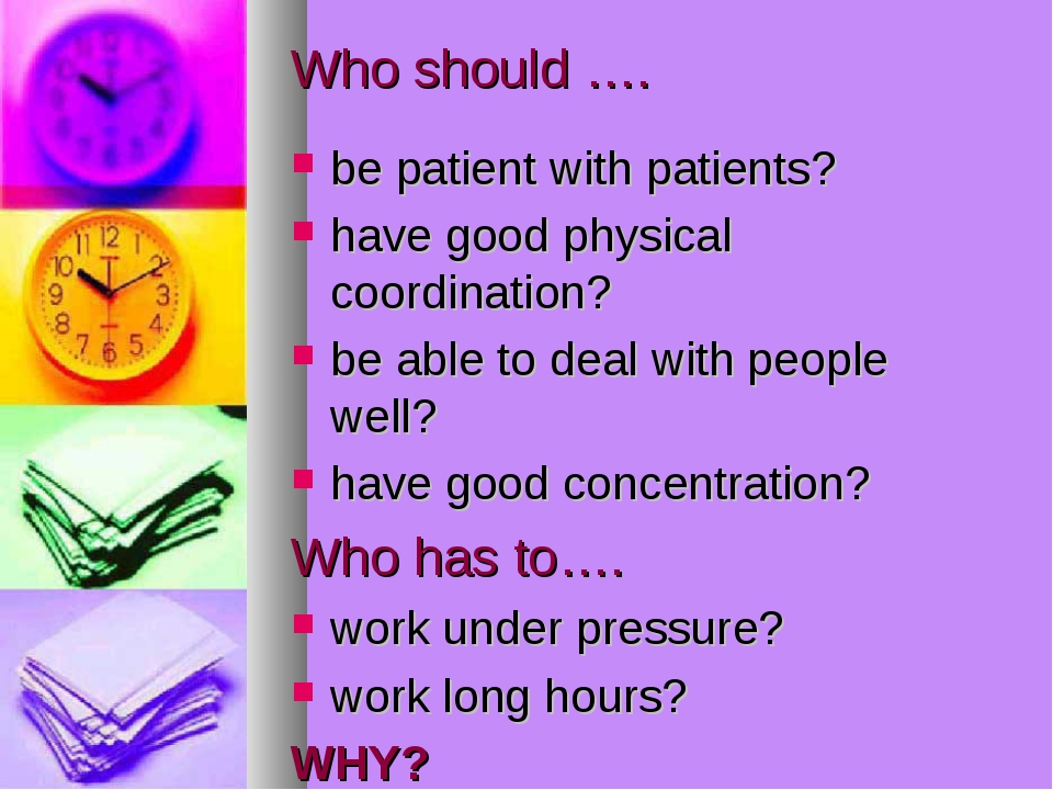 Who should …. be patient with patients? have good physical coordination? be a...