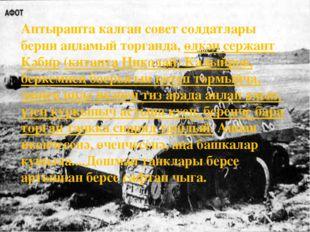 Аптырашта калган совет солдатлары берни аңламый торганда, өлкән сержант Кәби