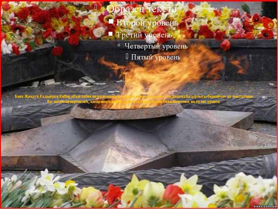 Бөек Җиңүгә Кадыйров Кәбир абый кебек ветераннарның керткән өлеше, аларның ти...