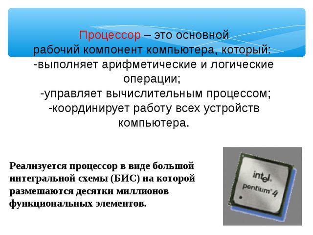 Процессор – это основной рабочий компонент компьютера, который: -выполняет а...