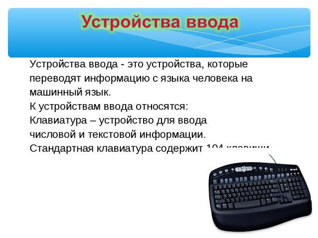 Устройства ввода - это устройства, которые переводят информацию с языка челов...