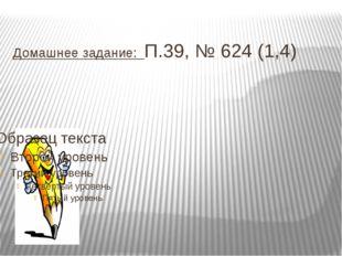 Домашнее задание: П.39, № 624 (1,4)