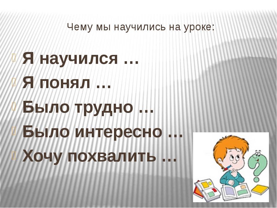 Чему мы научились на уроке: Я научился … Я понял … Было трудно … Было интерес...