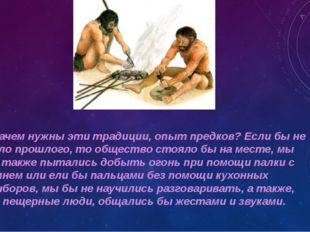 А зачем нужны эти традиции, опыт предков? Если бы не было прошлого, то общест