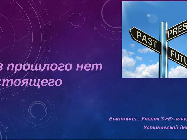 Без прошлого нет настоящего Выполнил : Ученик 3 «В» класса Устиновский денис