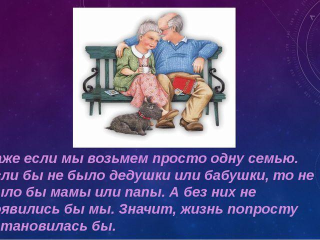 Даже если мы возьмем просто одну семью. Если бы не было дедушки или бабушки,...