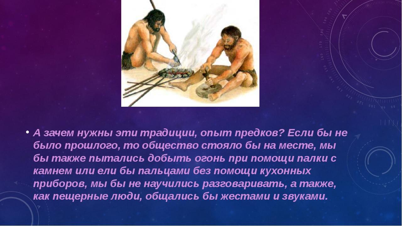А зачем нужны эти традиции, опыт предков? Если бы не было прошлого, то общест...