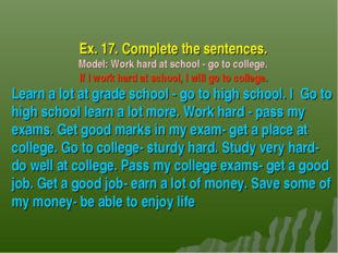 Ex. 17. Complete the sentences. Model: Work hard at school - go to college. I