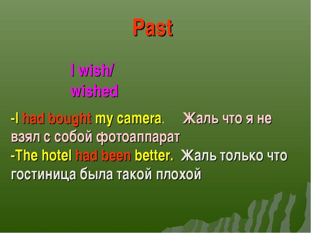 I wish/ wished Past -I had bought my camera. Жаль что я не взял с собой фотоа...