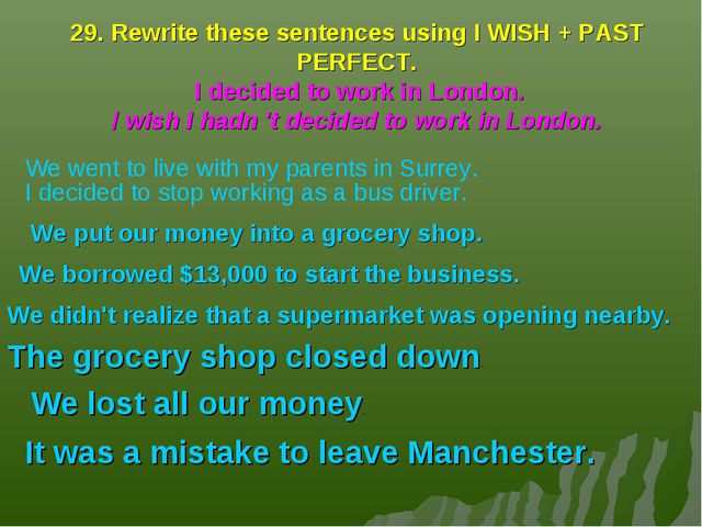 29. Rewrite these sentences using I WISH + PAST PERFECT. I decided to work in...