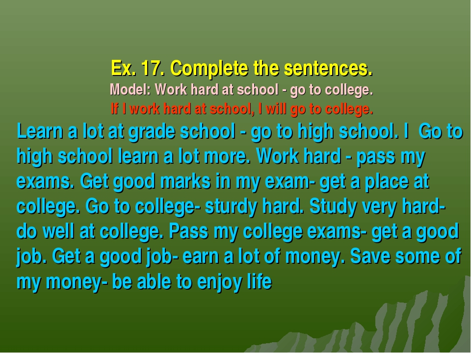 Ex. 17. Complete the sentences. Model: Work hard at school - go to college. I...