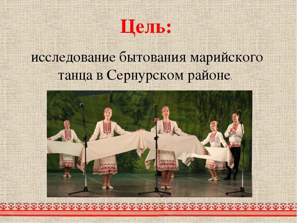 Цель: исследование бытования марийского танца в Сернурском районе.