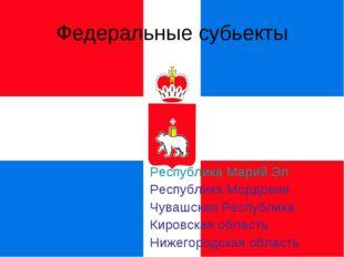 Федеральные субьекты Республика Марий Эл Республика Мордовия Чувашская Респуб