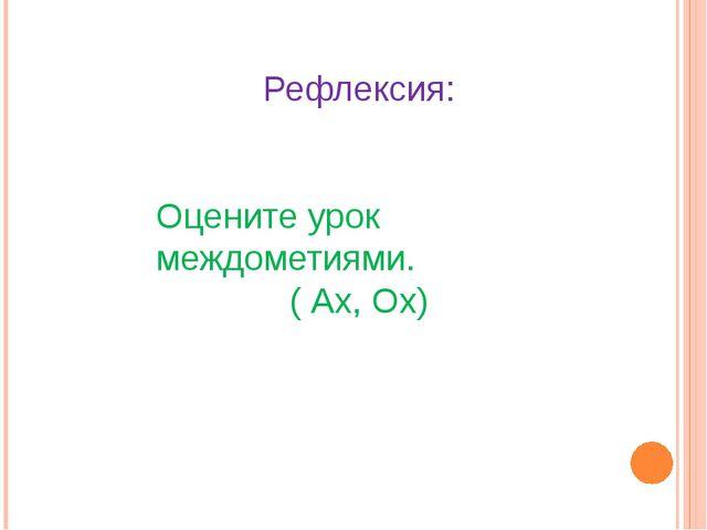 Рефлексия: Оцените урок междометиями. ( Ах, Ох)