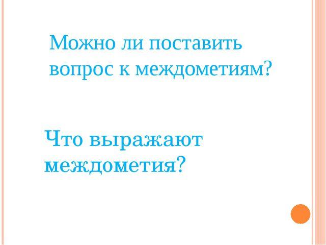Можно ли поставить вопрос к междометиям? Что выражают междометия?