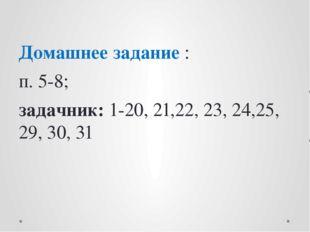 Домашнее задание : п. 5-8; задачник: 1-20, 21,22, 23, 24,25, 29, 30, 31