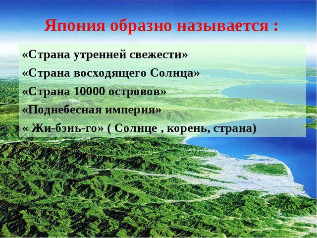 «Страна утренней свежести» «Страна восходящего Солнца» «Страна 10000 островов...