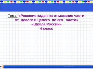 Тема: «Решение задач на отыскание части от целого и целого по его части» «Шко