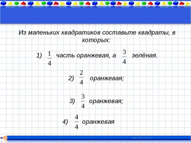 Из маленьких квадратиков составьте квадраты, в которых: 1) часть оранжевая, а...