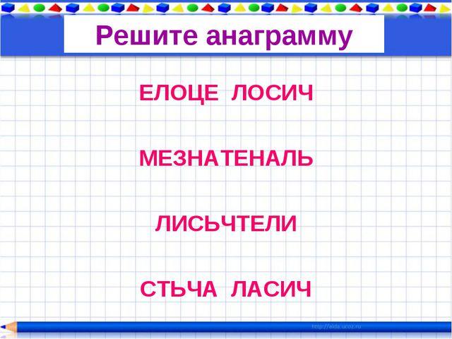 Решите анаграмму ЕЛОЦЕ ЛОСИЧ МЕЗНАТЕНАЛЬ ЛИСЬЧТЕЛИ СТЬЧА ЛАСИЧ