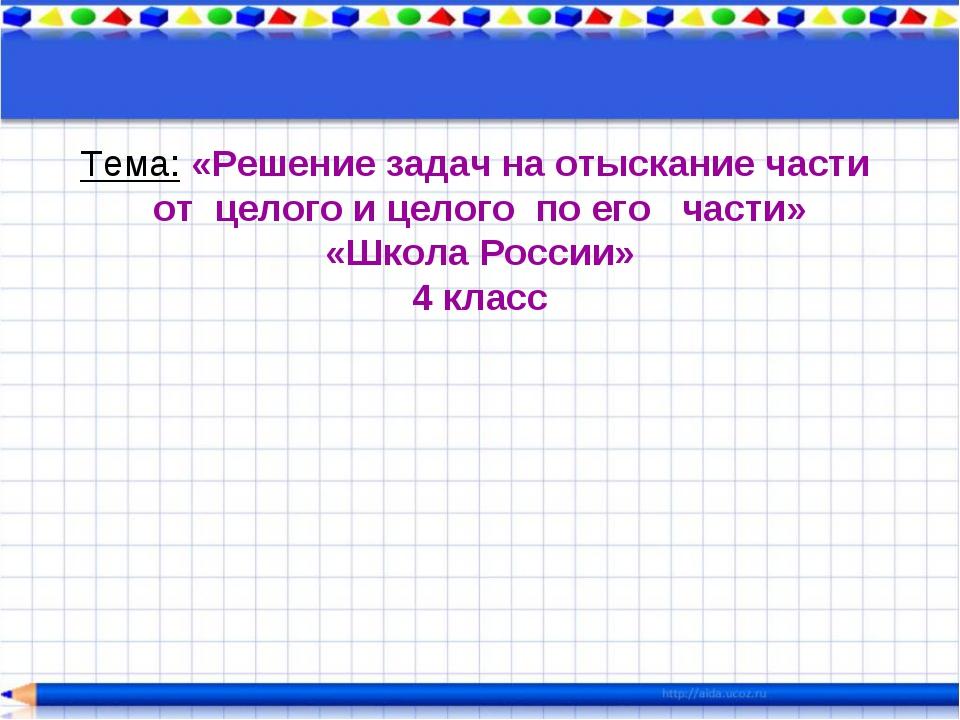 Тема: «Решение задач на отыскание части от целого и целого по его части» «Шко...