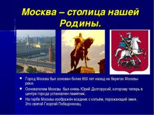 Москва – столица нашей Родины. Город Москва был основан более 850 лет назад н