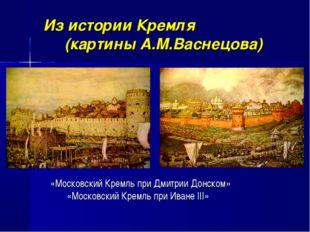 «Московский Кремль при Дмитрии Донском» «Московский Кремль при Иване III» Из