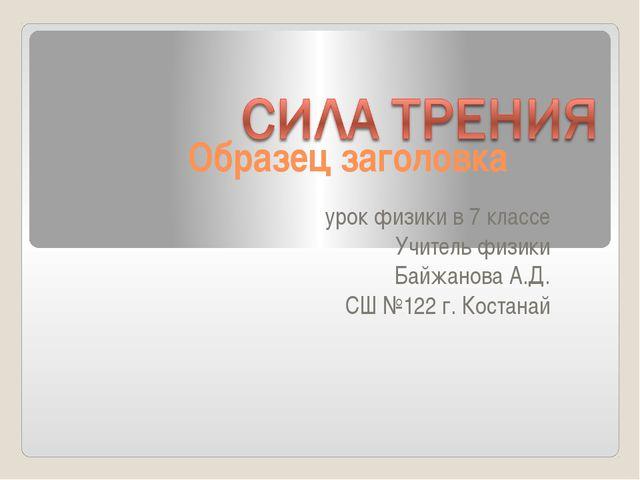 урок физики в 7 классе Учитель физики Байжанова А.Д. СШ №122 г. Костанай