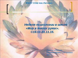 МБОУ СОШ пос.Литовко. Неделя психологии в школе «Мир в твоих руках». С16.11-2