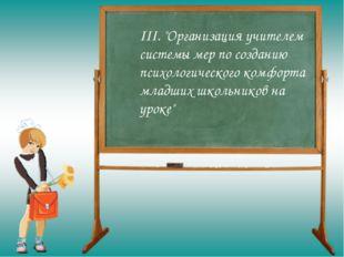 """III. """"Организация учителем системы мер по созданию психологического комфорта"""