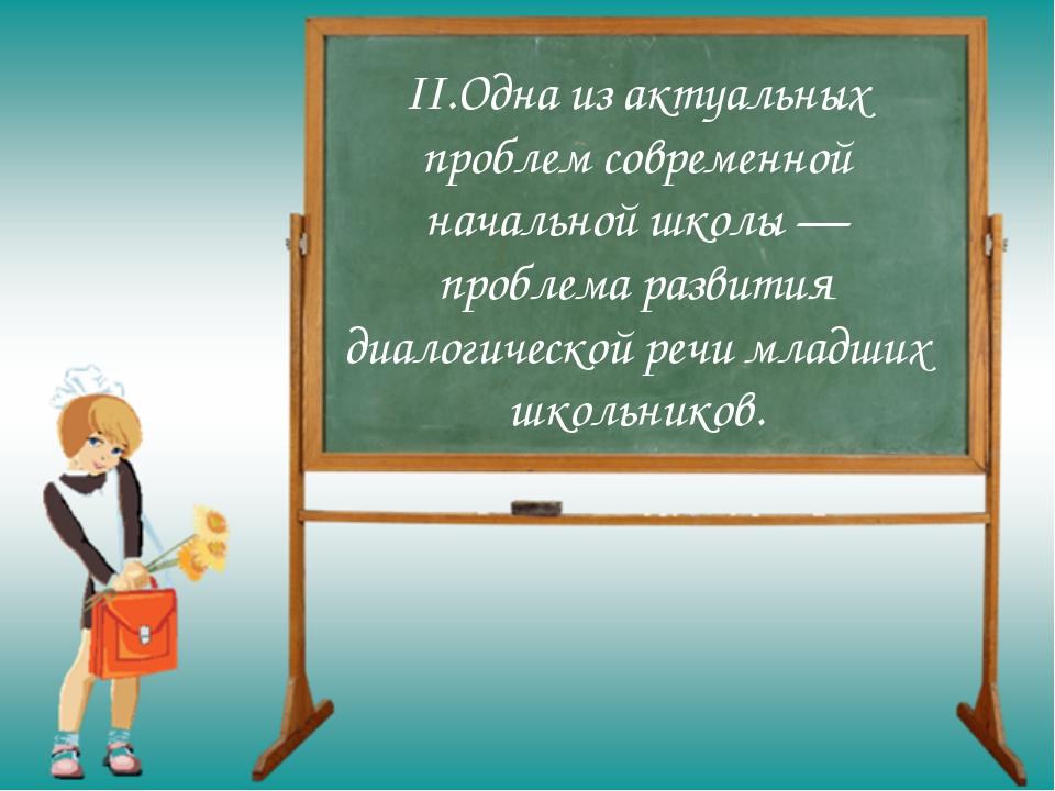 II.Одна из актуальных проблем современной начальной школы — проблема развития...