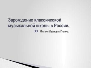 Зарождение классической музыкальной школы в России. Михаил Иванович Глинка.