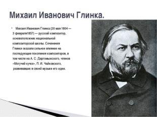 Михаил Иванович Глинка (20мая 1804— 3февраля1857)— русский композитор, ос