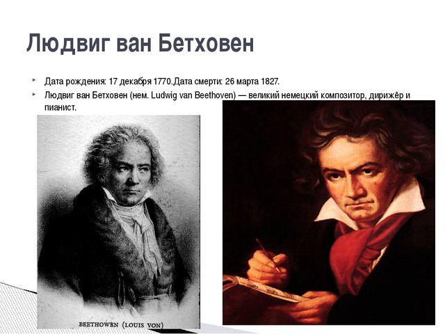 Дата рождения: 17 декабря 1770.Дата смерти: 26 марта 1827. Людвиг ван Бетхове...