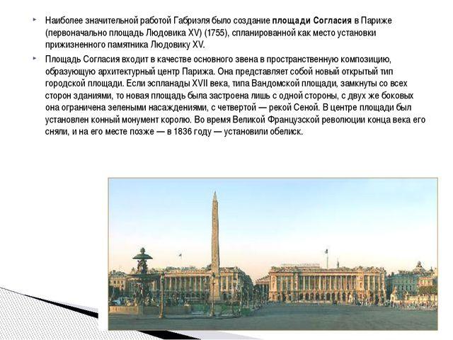 Наиболее значительной работой Габриэля было создание площади Согласия в Париж...