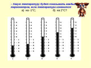 -- Какую температуру будет показывать каждый из термометров, если температура