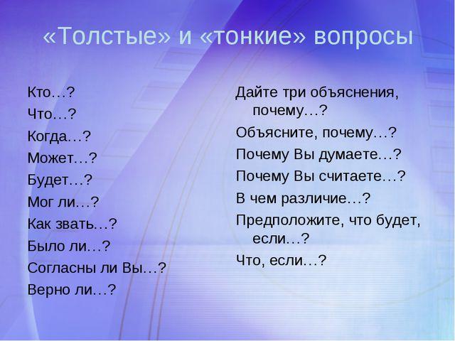 «Толстые» и «тонкие» вопросы Кто…? Что…? Когда…? Может…? Будет…? Мог ли…? Как...