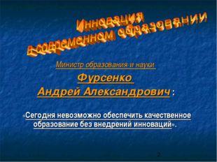 Министр образования и науки Фурсенко Андрей Александрович : «Сегодня невозмож