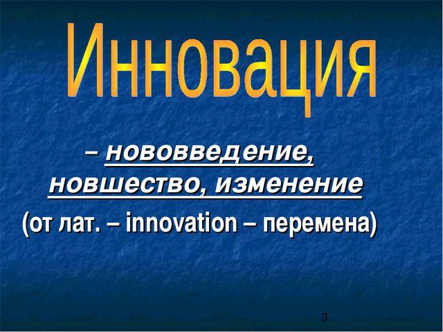 – нововведение, новшество, изменение (от лат. – innovation – перемена)