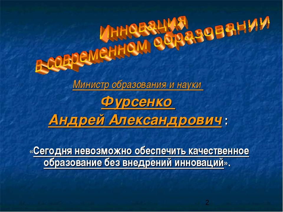 Министр образования и науки Фурсенко Андрей Александрович : «Сегодня невозмож...
